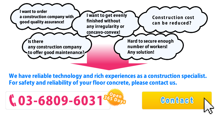 We have reliable technology and rich experiences as a construction specialist. For safety and reliability of your floor concrete, please contact us.